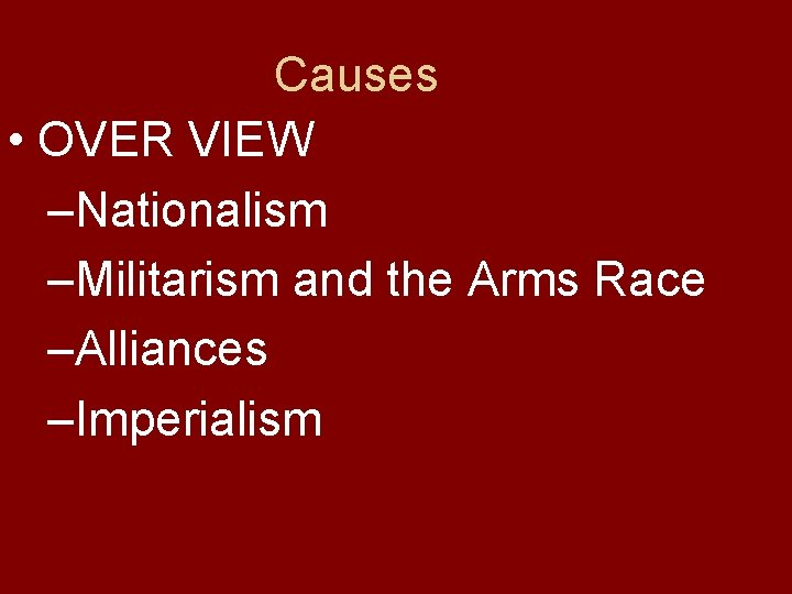 Causes • OVER VIEW –Nationalism –Militarism and the Arms Race –Alliances –Imperialism
