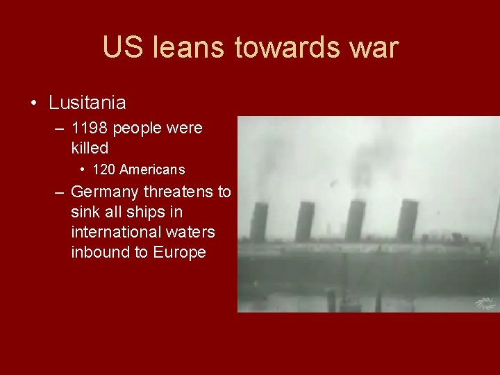 US leans towards war • Lusitania – 1198 people were killed • 120 Americans