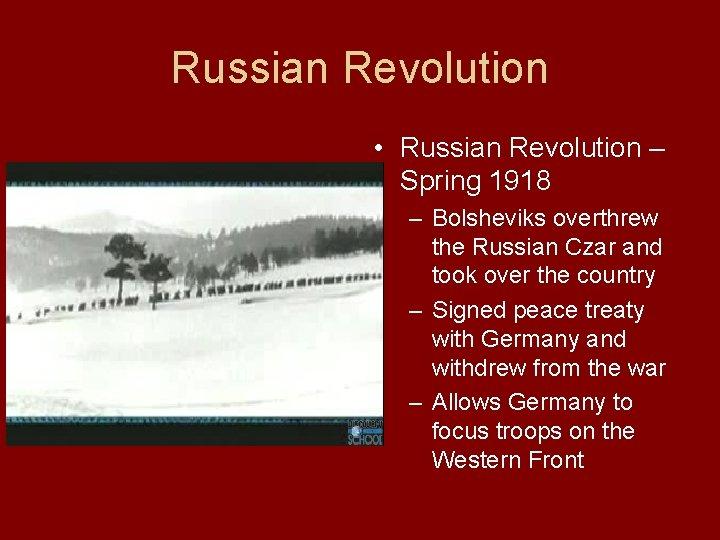 Russian Revolution • Russian Revolution – Spring 1918 – Bolsheviks overthrew the Russian Czar