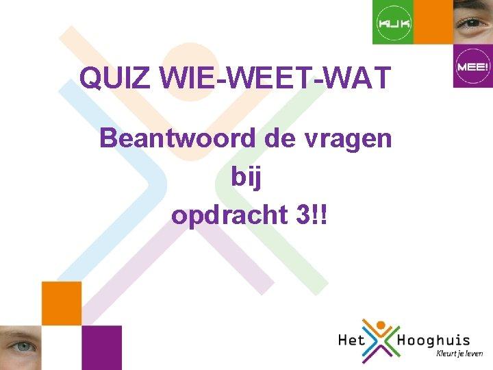QUIZ WIE-WEET-WAT Beantwoord de vragen bij opdracht 3!!