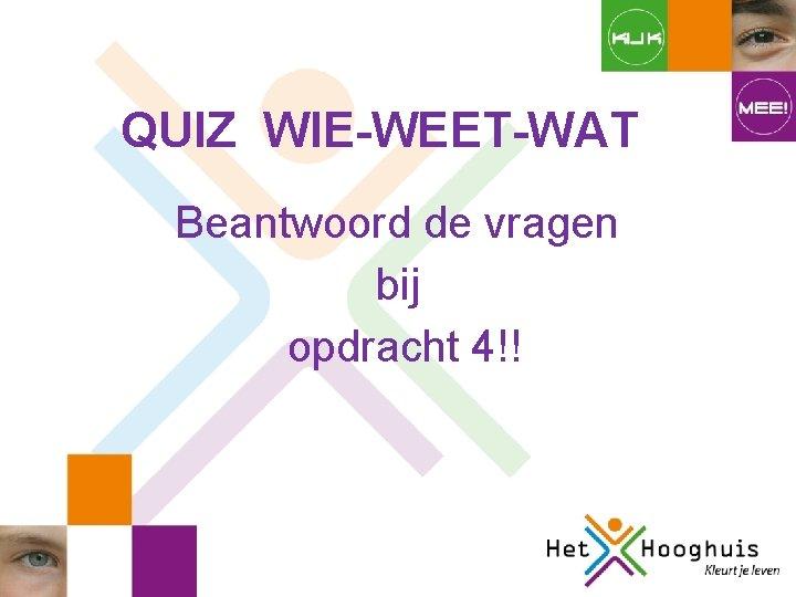 QUIZ WIE-WEET-WAT Beantwoord de vragen bij opdracht 4!!