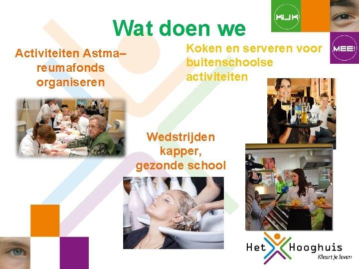 Wat doen we Activiteiten Astma– reumafonds organiseren Koken en serveren voor buitenschoolse activiteiten Wedstrijden
