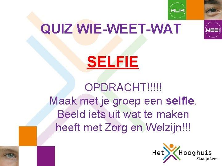 QUIZ WIE-WEET-WAT SELFIE OPDRACHT!!!!! Maak met je groep een selfie. Beeld iets uit wat