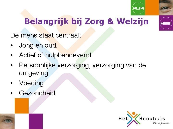 Belangrijk bij Zorg & Welzijn De mens staat centraal: • Jong en oud. •