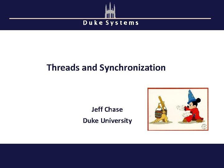 Duke Systems Threads and Synchronization Jeff Chase Duke University