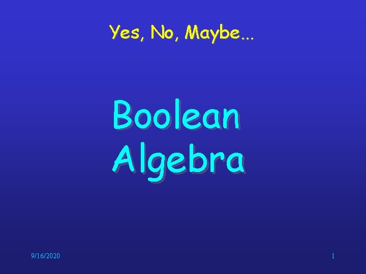 Yes, No, Maybe. . . Boolean Algebra 9/16/2020 1