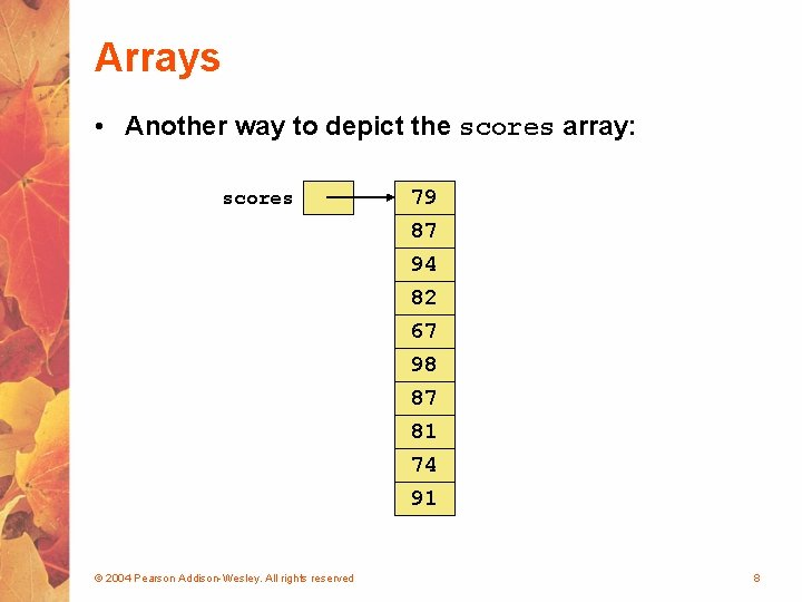 Arrays • Another way to depict the scores array: scores 79 87 94 82