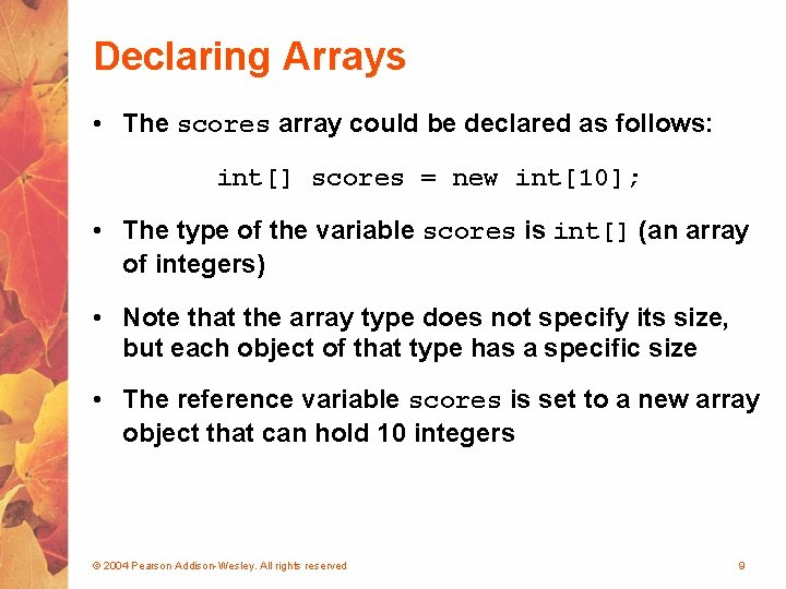 Declaring Arrays • The scores array could be declared as follows: int[] scores =