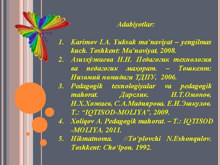 Adabiyotlar: 1. Karimov I. A. Yuksak ma'naviyat – yengilmas kuch. Toshkent: Ma'naviyat, 2008. 2.