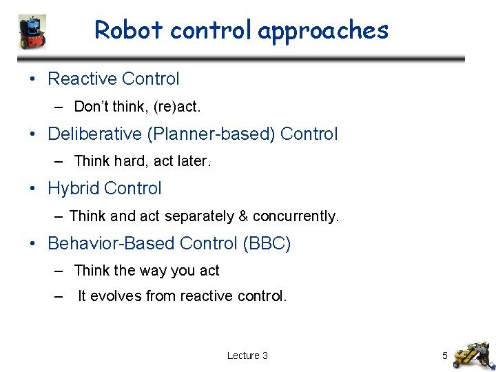 Robot control approaches • Reactive Control – Don't think, (re)act. • Deliberative (Planner-based) Control