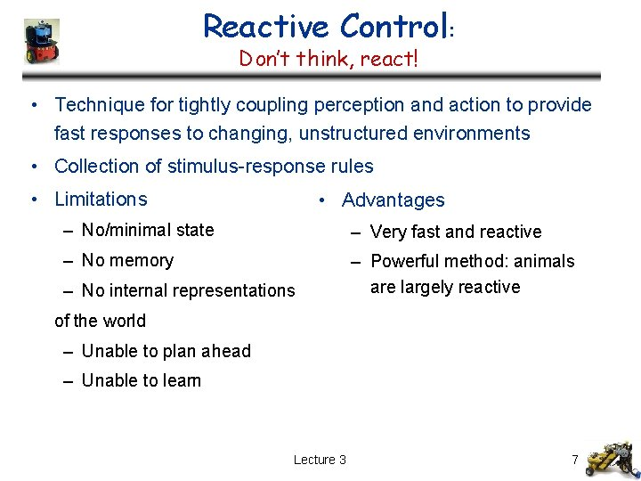 Reactive Control: Don't think, react! • Technique for tightly coupling perception and action to