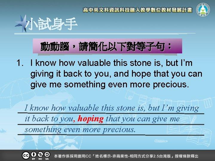 小試身手 動動腦,請簡化以下對等子句: 1. I know how valuable this stone is, but I'm giving it