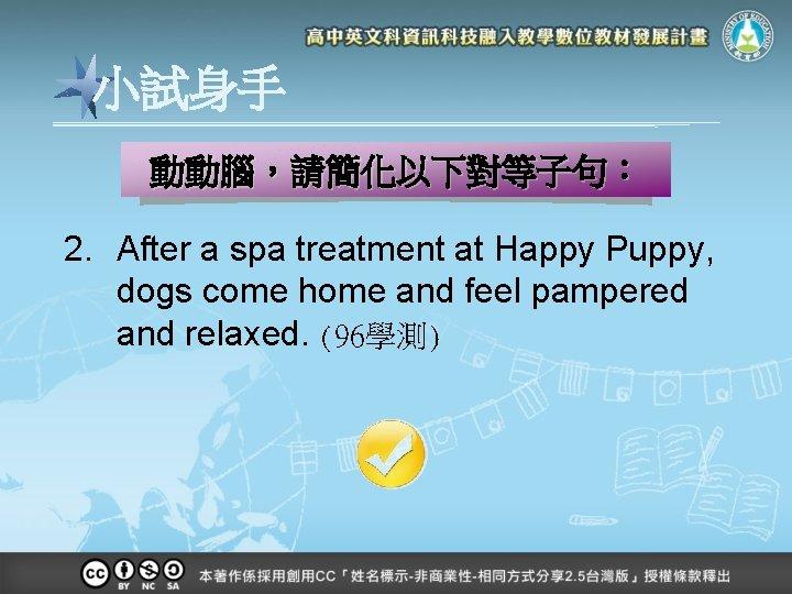 小試身手 動動腦,請簡化以下對等子句: 2. After a spa treatment at Happy Puppy, dogs come home and