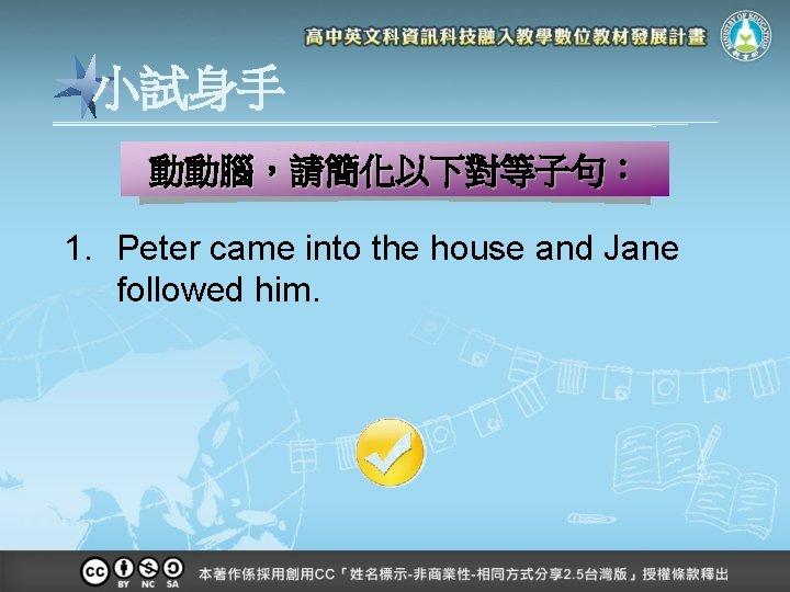 小試身手 動動腦,請簡化以下對等子句: 1. Peter came into the house and Jane followed him.
