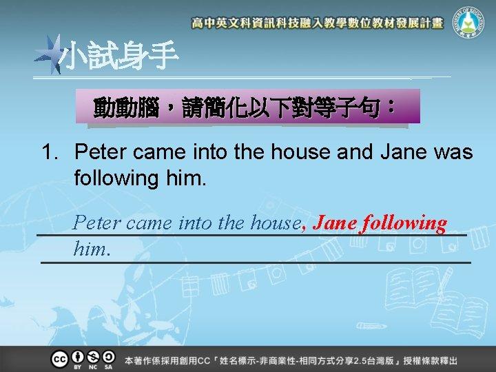 小試身手 動動腦,請簡化以下對等子句: 1. Peter came into the house and Jane was following him. Peter