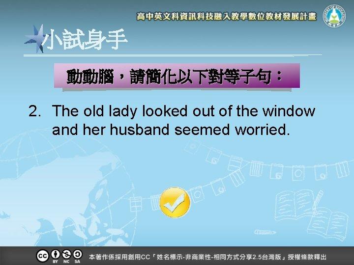 小試身手 動動腦,請簡化以下對等子句: 2. The old lady looked out of the window and her husband