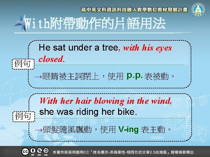 With附帶動作的片語用法 He sat under a tree, with his eyes closed. 例句 →眼睛被主詞閉上,使用 p. p.