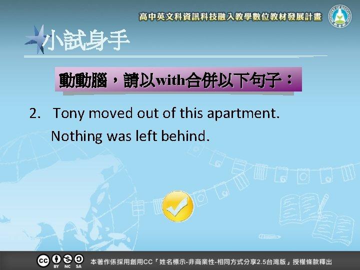 小試身手 動動腦,請以with合併以下句子: 2. Tony moved out of this apartment. Nothing was left behind.