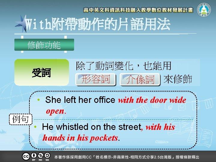 With附帶動作的片語用法 修飾功能 受詞 例句 除了動詞變化,也能用 形容詞 介係詞 來修飾 • She left her office with