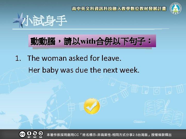 小試身手 動動腦,請以with合併以下句子: 1. The woman asked for leave. Her baby was due the next