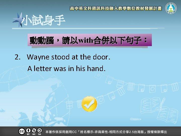 小試身手 動動腦,請以with合併以下句子: 2. Wayne stood at the door. A letter was in his hand.