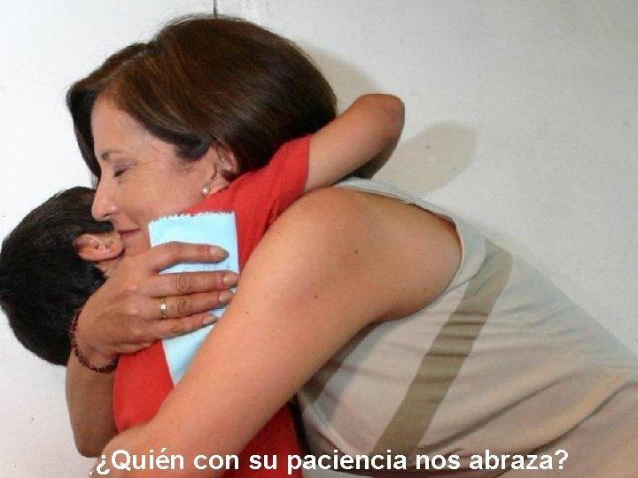 ¿Quién con su paciencia nos abraza?