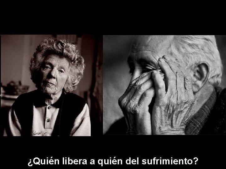 ¿Quién libera a quién del sufrimiento?