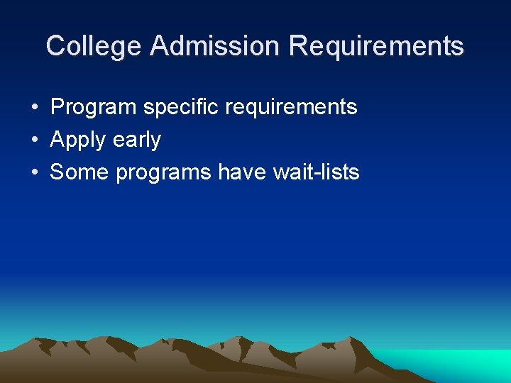 College Admission Requirements • Program specific requirements • Apply early • Some programs have