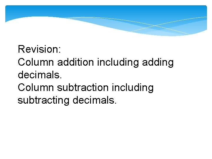 Revision: Column addition including adding decimals. Column subtraction including subtracting decimals.