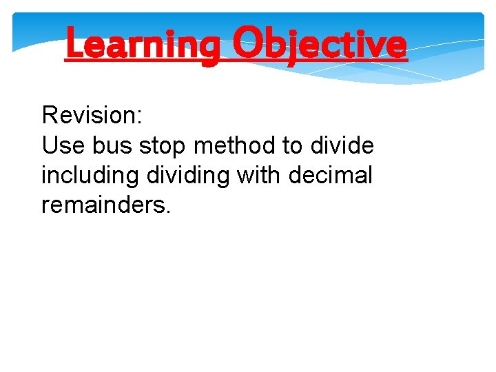 Learning Objective Revision: Use bus stop method to divide including dividing with decimal remainders.