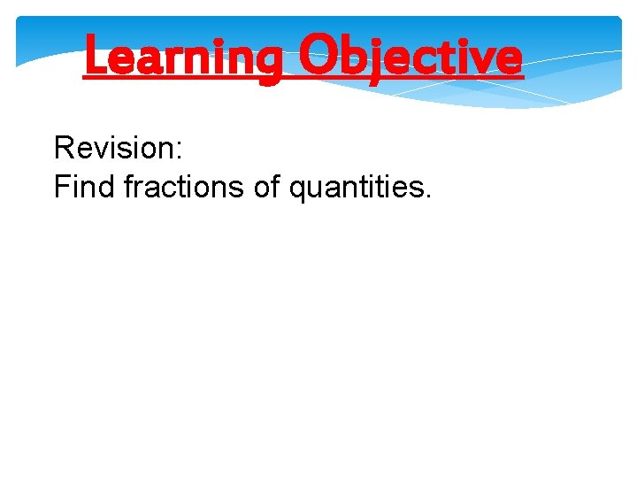 Learning Objective Revision: Find fractions of quantities.