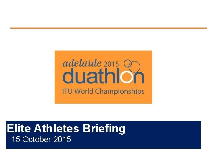 <Insert Event Logo> Elite Athletes Briefing 15 October 2015