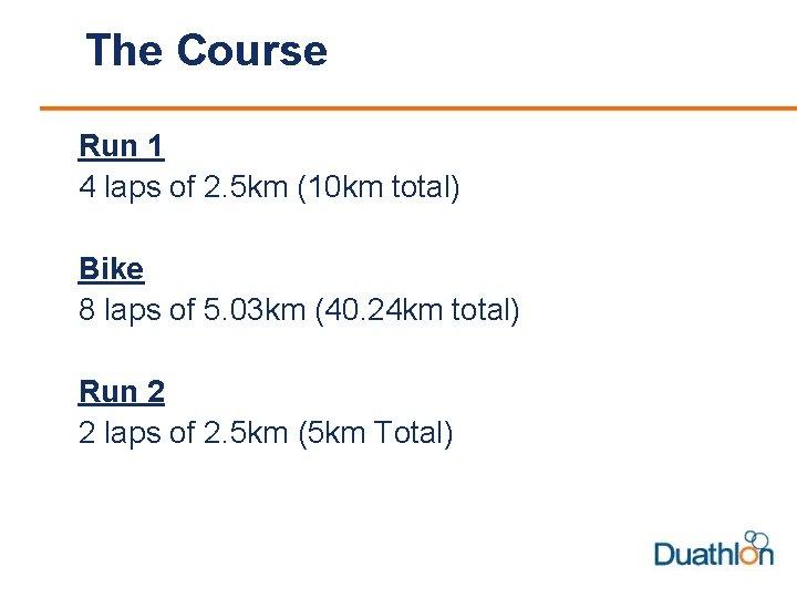 The Course Run 1 4 laps of 2. 5 km (10 km total) Bike