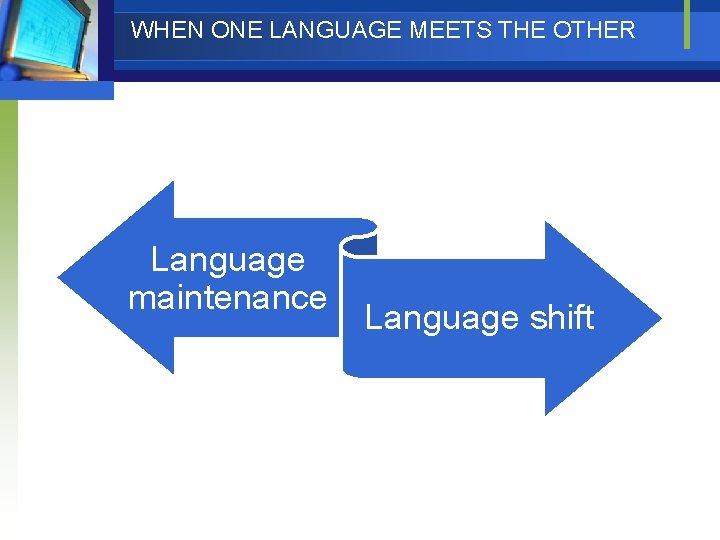 WHEN ONE LANGUAGE MEETS THE OTHER Language maintenance Language shift