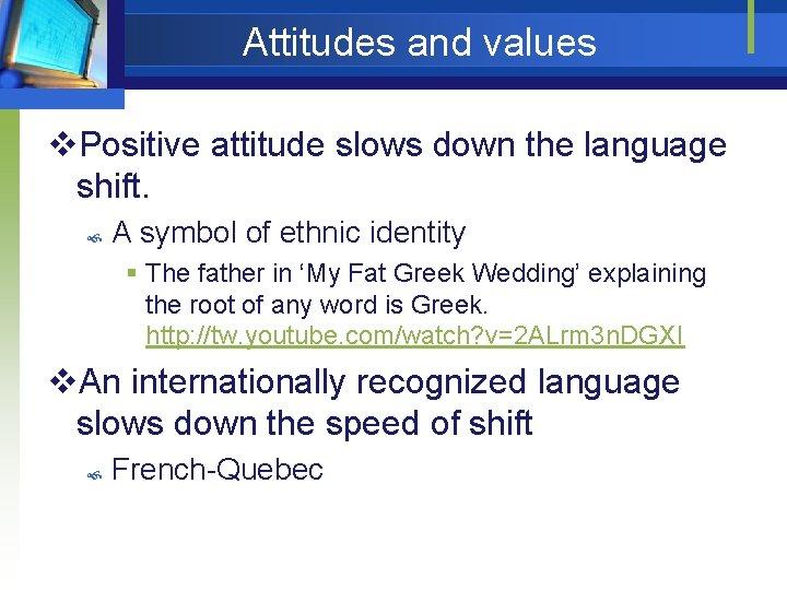 Attitudes and values v. Positive attitude slows down the language shift. A symbol of