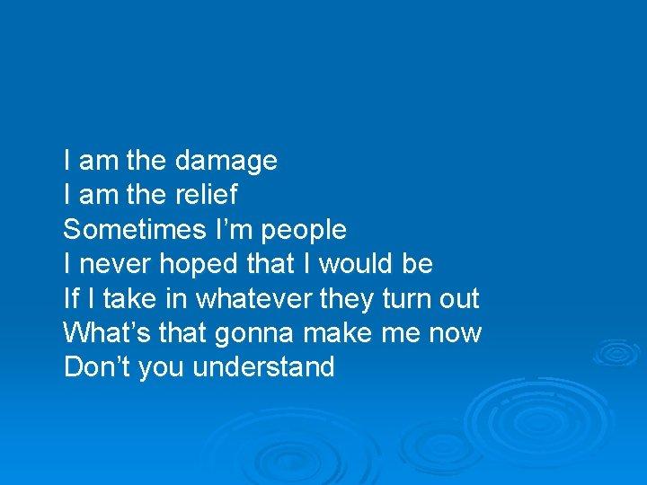 I am the damage I am the relief Sometimes I'm people I never hoped