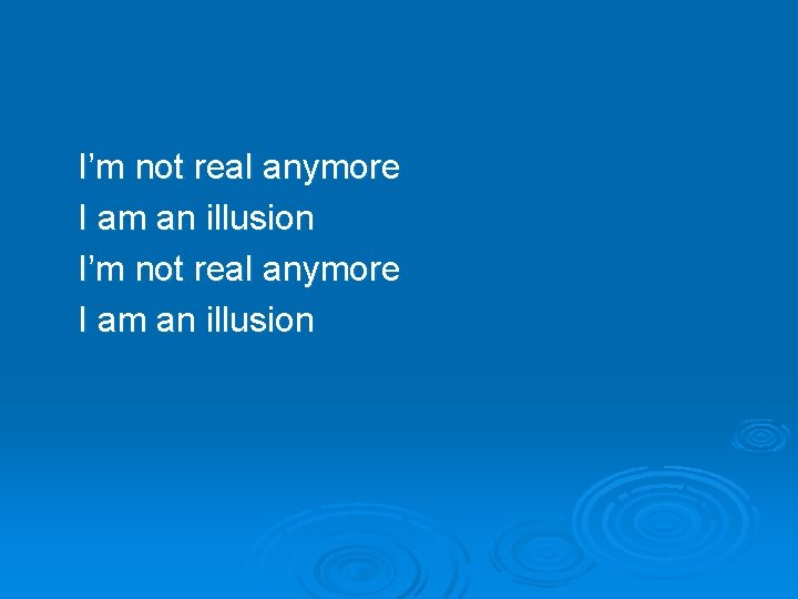 I'm not real anymore I am an illusion
