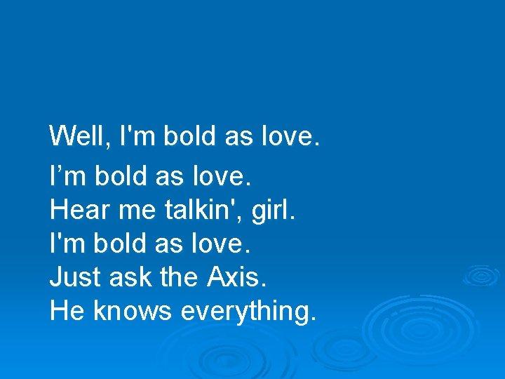 Well, I'm bold as love. I'm bold as love. Hear me talkin', girl. I'm