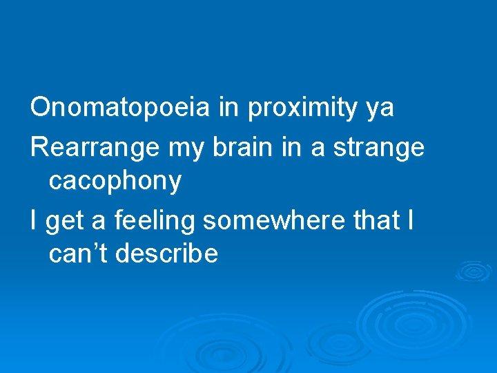 Onomatopoeia in proximity ya Rearrange my brain in a strange cacophony I get a