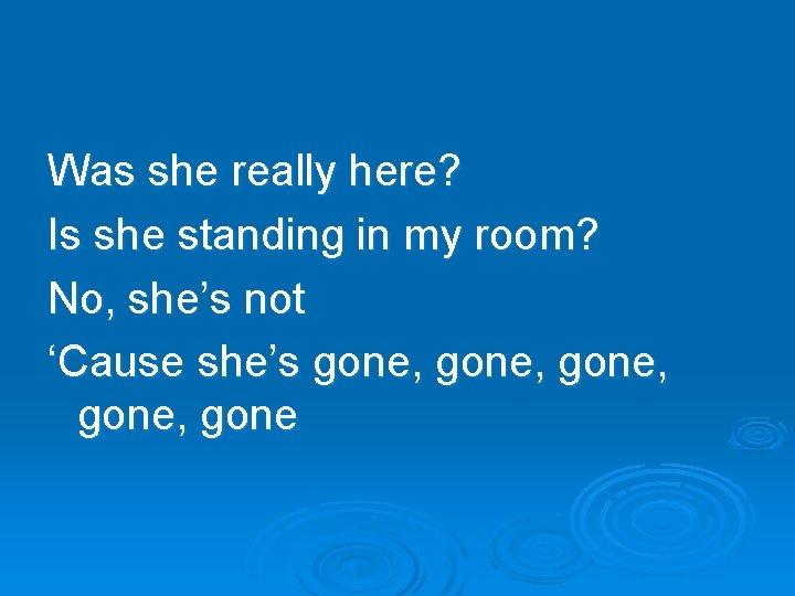 Was she really here? Is she standing in my room? No, she's not 'Cause