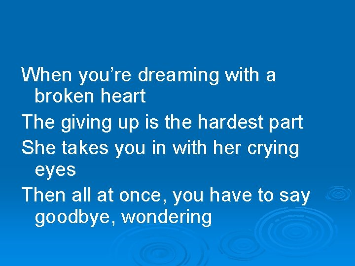 When you're dreaming with a broken heart The giving up is the hardest part
