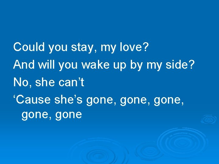 Could you stay, my love? And will you wake up by my side? No,