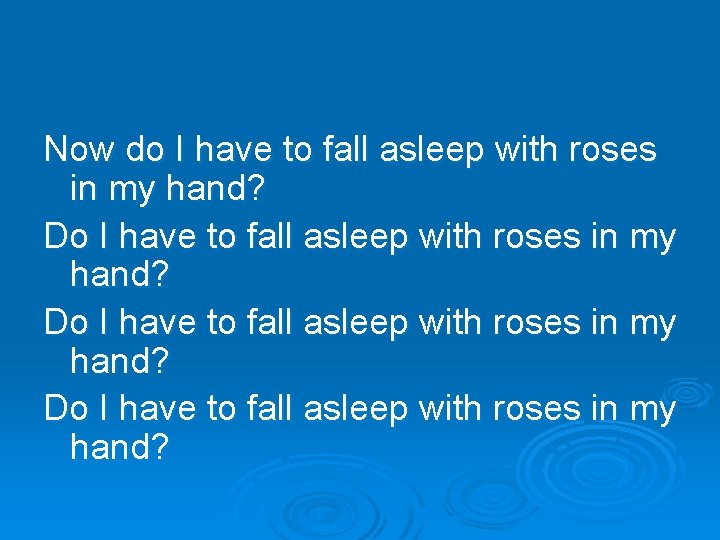 Now do I have to fall asleep with roses in my hand? Do I