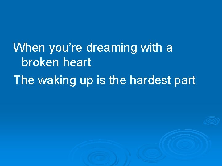 When you're dreaming with a broken heart The waking up is the hardest part