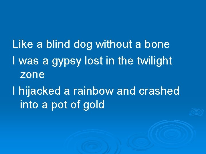Like a blind dog without a bone I was a gypsy lost in the