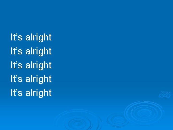 It's alright It's alright