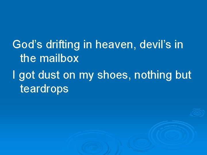 God's drifting in heaven, devil's in the mailbox I got dust on my shoes,