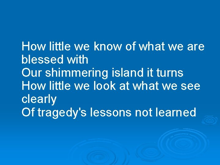 How little we know of what we are blessed with Our shimmering island it