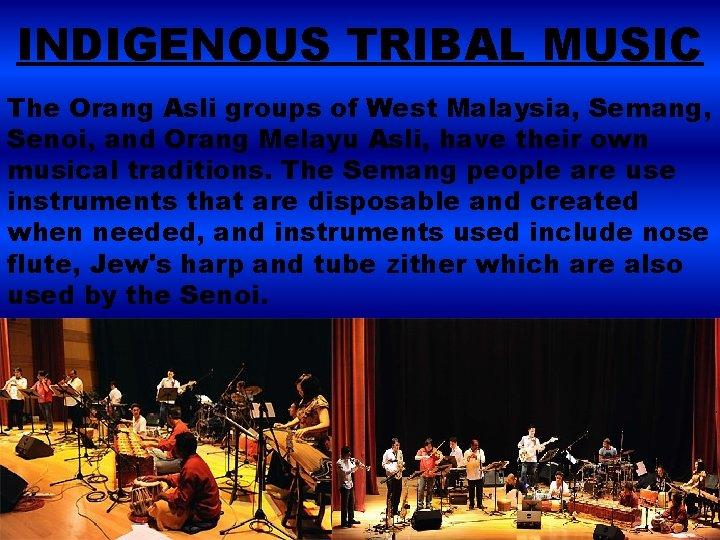 INDIGENOUS TRIBAL MUSIC The Orang Asli groups of West Malaysia, Semang, Senoi, and Orang