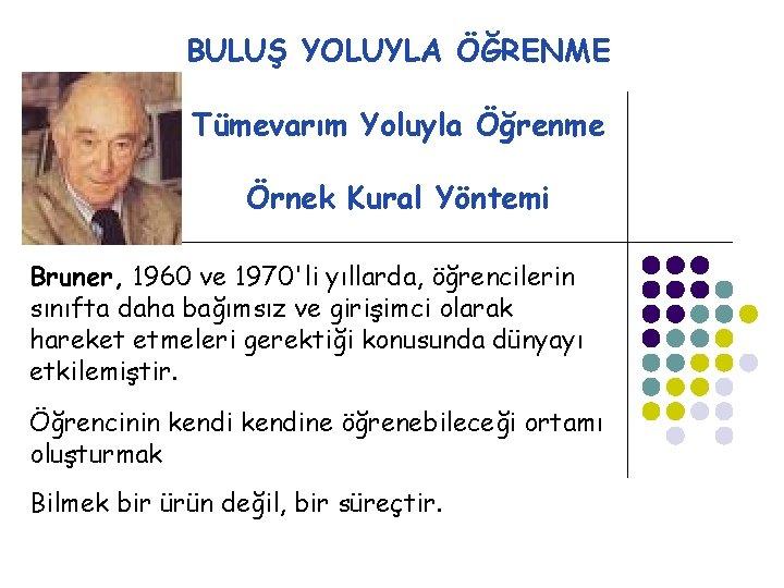BULUŞ YOLUYLA ÖĞRENME Tümevarım Yoluyla Öğrenme Örnek Kural Yöntemi Bruner, 1960 ve 1970'li yıllarda,